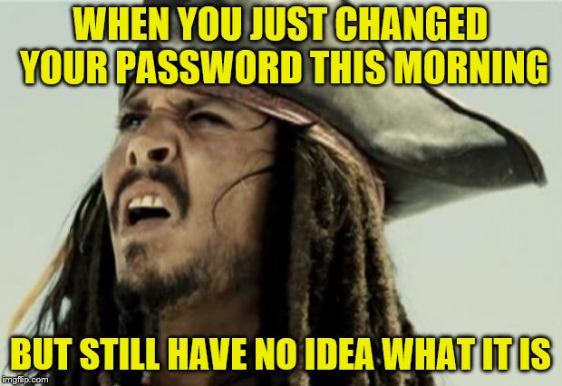 I must have stared at the wall a good 10 seconds every time I was asked to reauthenticate. | WHEN YOU JUST CHANGED YOUR PASSWORD THIS MORNING BUT STILL HAVE NO IDEA WHAT IT IS | image tagged in memes,confused,jack sparrow,password | made w/ Imgflip meme maker