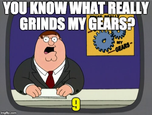 Peter Griffin News Meme | YOU KNOW WHAT REALLY GRINDS MY GEARS? 9 | image tagged in memes,peter griffin news | made w/ Imgflip meme maker