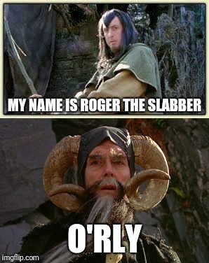 MY NAME IS ROGER THE SLABBER O'RLY | made w/ Imgflip meme maker
