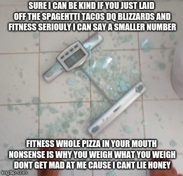 SURE I CAN BE KIND IF YOU JUST LAID OFF THE SPAGEHTTI TACOS DQ BLIZZARDS AND FITNESS SERIOULY I CAN SAY A SMALLER NUMBER FITNESS WHOLE PIZZA | image tagged in smashed scale | made w/ Imgflip meme maker