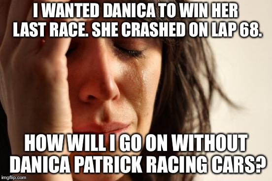 Come on Danica Maniacs, get a grip! | I WANTED DANICA TO WIN HER LAST RACE. SHE CRASHED ON LAP 68. HOW WILL I GO ON WITHOUT DANICA PATRICK RACING CARS? | image tagged in memes,first world problems,danica patrick,women drivers,funny car crash,indycar series | made w/ Imgflip meme maker
