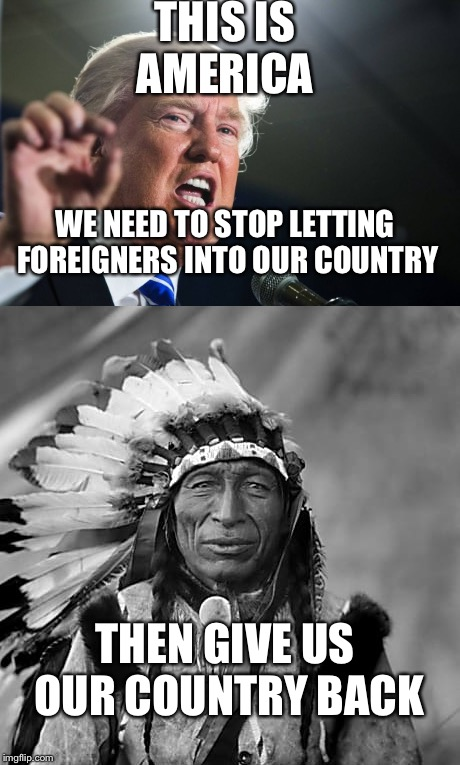 Seriously though. Nobody acts as if we need to share the country with it's true owners. | THIS IS AMERICA WE NEED TO STOP LETTING FOREIGNERS INTO OUR COUNTRY THEN GIVE US OUR COUNTRY BACK | image tagged in donald trump | made w/ Imgflip meme maker