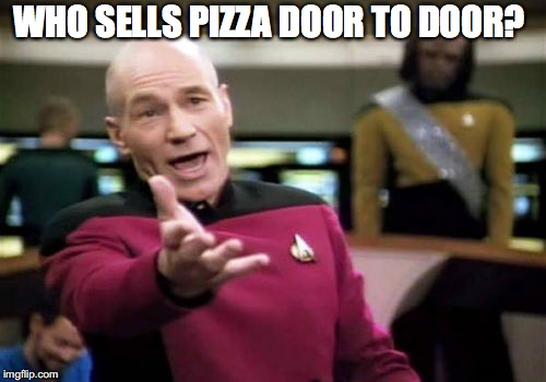 Picard Wtf Meme | WHO SELLS PIZZA DOOR TO DOOR? | image tagged in memes,picard wtf | made w/ Imgflip meme maker