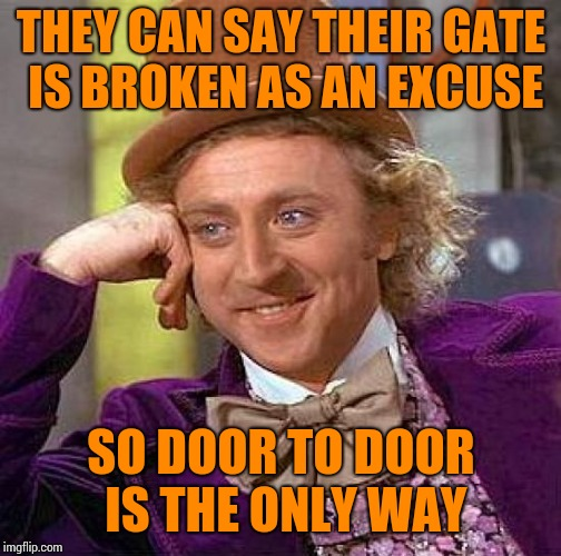 Creepy Condescending Wonka Meme | THEY CAN SAY THEIR GATE IS BROKEN AS AN EXCUSE SO DOOR TO DOOR IS THE ONLY WAY | image tagged in memes,creepy condescending wonka | made w/ Imgflip meme maker