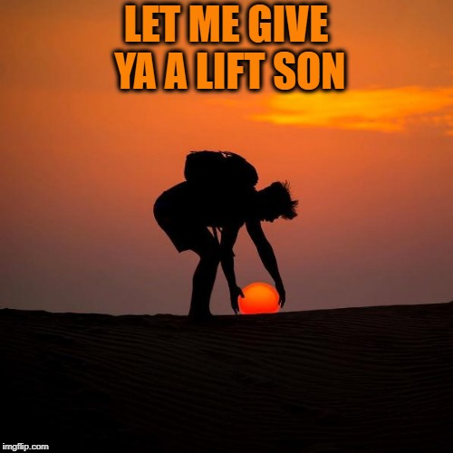 giving a helping hand | LET ME GIVE YA A LIFT SON | image tagged in sun,photos | made w/ Imgflip meme maker