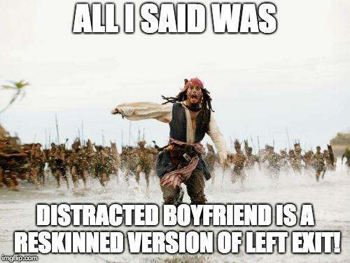 Jack Sparrow Being Chased Meme | ALL I SAID WAS DISTRACTED BOYFRIEND IS A RESKINNED VERSION OF LEFT EXIT! | image tagged in memes,jack sparrow being chased | made w/ Imgflip meme maker