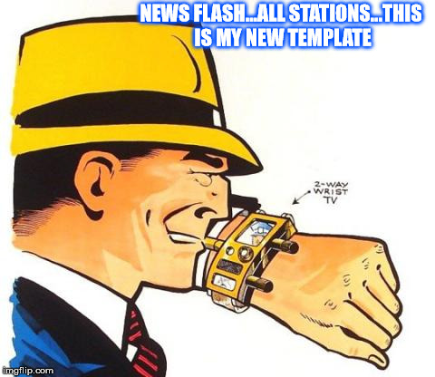 My new template  | NEWS FLASH...ALL STATIONS...THIS IS MY NEW TEMPLATE | image tagged in dick tracy news flash all stations | made w/ Imgflip meme maker