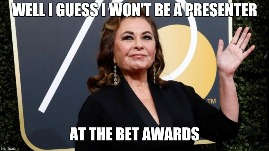 roseanne barr | WELL I GUESS I WON'T BE A PRESENTER AT THE BET AWARDS | image tagged in roseanne barr | made w/ Imgflip meme maker