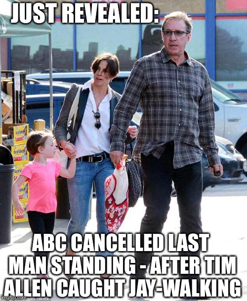 JUST REVEALED: ABC CANCELLED LAST MAN STANDING - AFTER TIM ALLEN CAUGHT JAY-WALKING | image tagged in abc,tim allen,roseanne,politics | made w/ Imgflip meme maker