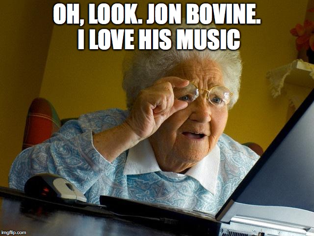 Grandma Finds The Internet Meme | OH, LOOK. JON BOVINE. I LOVE HIS MUSIC | image tagged in memes,grandma finds the internet | made w/ Imgflip meme maker