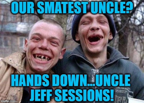 At a press session the twins were asked by a CNN reporter who their smartest uncle is.... here's their answer... | OUR SMATEST UNCLE? HANDS DOWN...UNCLE JEFF SESSIONS! | image tagged in memes,ugly twins,jeff sessions,liberals vs conservatives,smartest man alive,donald trump approves | made w/ Imgflip meme maker