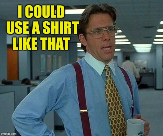 That Would Be Great Meme | I COULD USE A SHIRT LIKE THAT | image tagged in memes,that would be great | made w/ Imgflip meme maker
