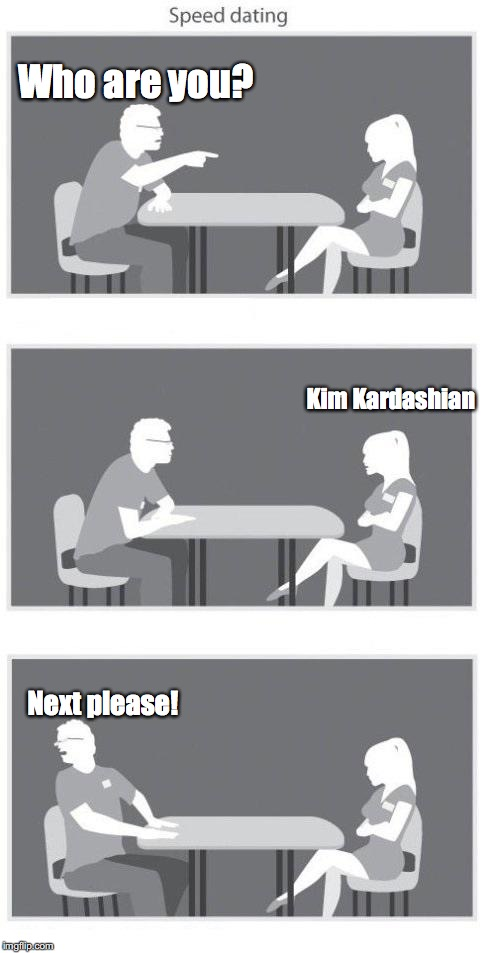 Speed dating | Who are you? Next please! Kim Kardashian | image tagged in speed dating | made w/ Imgflip meme maker