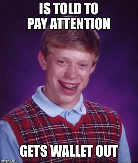 Bad Luck Brian Meme | IS TOLD TO PAY ATTENTION GETS WALLET OUT | image tagged in memes,bad luck brian | made w/ Imgflip meme maker