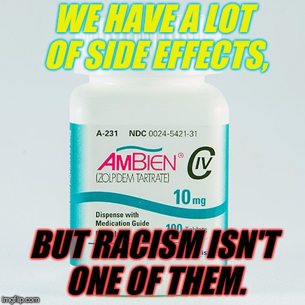 Ambien Side Effects Do Not Include. | WE HAVE A LOT OF SIDE EFFECTS, BUT RACISM ISN'T ONE OF THEM. | image tagged in ambien side effects do not include,ambien,roseanne | made w/ Imgflip meme maker