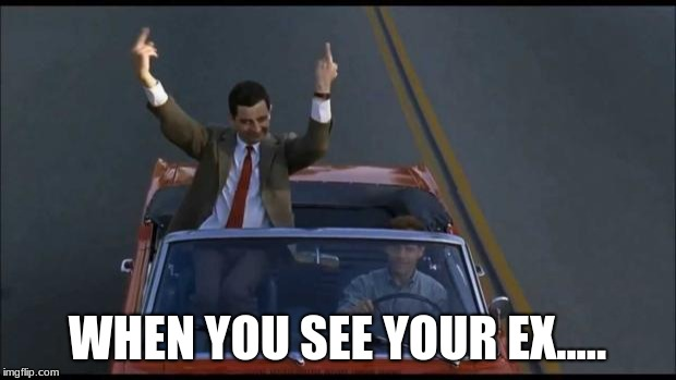 mr bean | WHEN YOU SEE YOUR EX..... | image tagged in mr bean | made w/ Imgflip meme maker