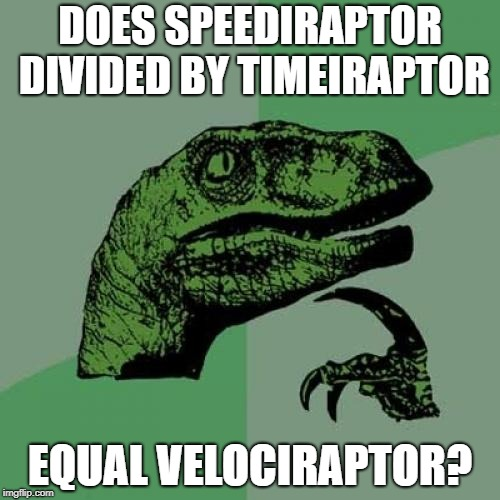 Philosoraptor Meme | DOES SPEEDIRAPTOR DIVIDED BY TIMEIRAPTOR EQUAL VELOCIRAPTOR? | image tagged in memes,philosoraptor | made w/ Imgflip meme maker