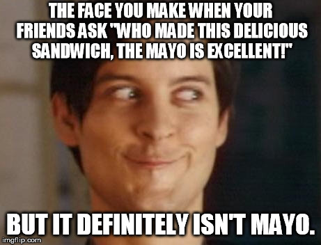 "Spiderman Peter Parker Meme | THE FACE YOU MAKE WHEN YOUR FRIENDS ASK ""WHO MADE THIS DELICIOUS SANDWICH, THE MAYO IS EXCELLENT!"" BUT IT DEFINITELY ISN'T MAYO. 