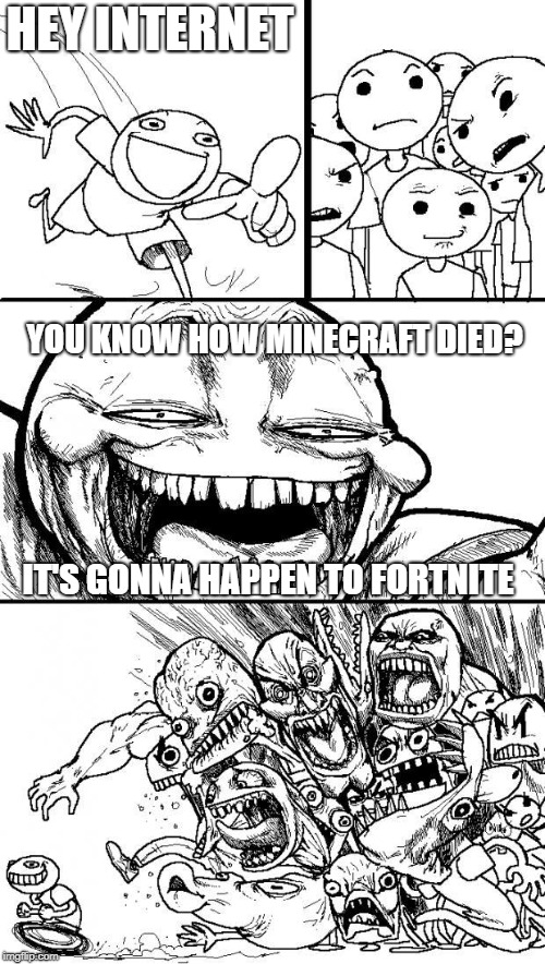 Hey Internet | HEY INTERNET YOU KNOW HOW MINECRAFT DIED? IT'S GONNA HAPPEN TO FORTNITE | image tagged in hey internet | made w/ Imgflip meme maker
