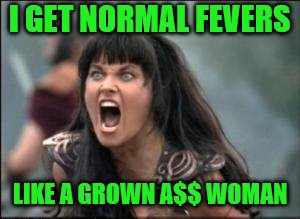 I GET NORMAL FEVERS LIKE A GROWN A$$ WOMAN | made w/ Imgflip meme maker