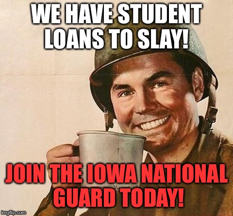 WE HAVE STUDENT LOANS TO SLAY! JOIN THE IOWA NATIONAL GUARD TODAY! | image tagged in army coffee | made w/ Imgflip meme maker
