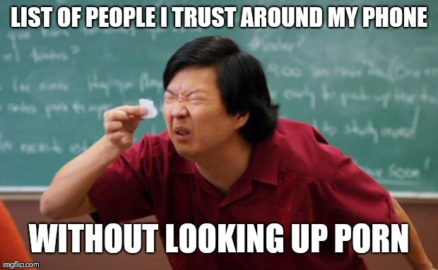 Tiny piece of paper | LIST OF PEOPLE I TRUST AROUND MY PHONE WITHOUT LOOKING UP PORN | image tagged in tiny piece of paper | made w/ Imgflip meme maker