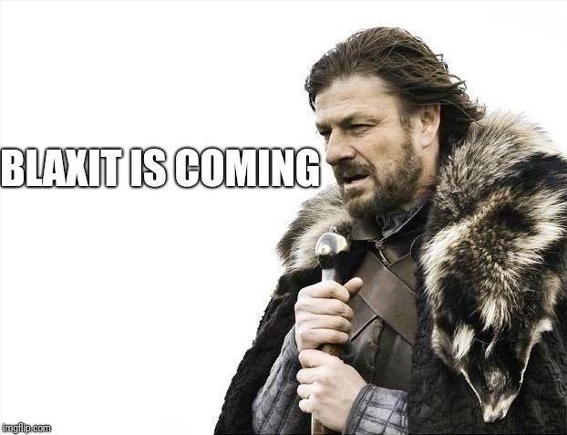 Brace Yourselves X is Coming Meme | BLAXIT IS COMING | image tagged in memes,brace yourselves x is coming | made w/ Imgflip meme maker
