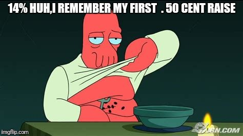 Zoidberg  | 14% HUH,I REMEMBER MY FIRST  . 50 CENT RAISE | image tagged in zoidberg | made w/ Imgflip meme maker
