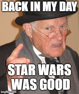 Generation X Remembers | BACK IN MY DAY STAR WARS WAS GOOD | image tagged in memes,back in my day | made w/ Imgflip meme maker