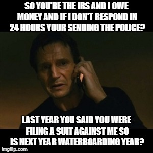 IRS Scam Doubles Down | SO YOU'RE THE IRS AND I OWE MONEY AND IF I DON'T RESPOND IN 24 HOURS YOUR SENDING THE POLICE? LAST YEAR YOU SAID YOU WERE FILING A SUIT AGAI | image tagged in memes,liam neeson taken,scam,scammers,scammer,internet scam | made w/ Imgflip meme maker