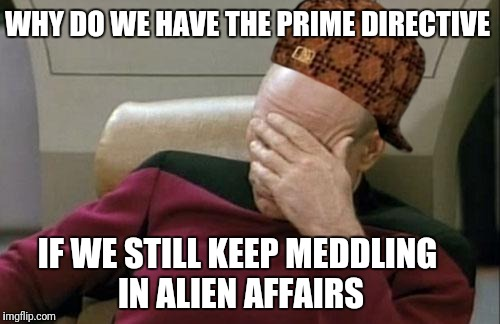 Captain Picard Facepalm Meme | WHY DO WE HAVE THE PRIME DIRECTIVE IF WE STILL KEEP MEDDLING IN ALIEN AFFAIRS | image tagged in memes,captain picard facepalm,scumbag | made w/ Imgflip meme maker