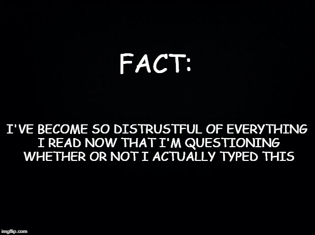 Black background | FACT: I'VE BECOME SO DISTRUSTFUL OF EVERYTHING I READ NOW THAT I'M QUESTIONING WHETHER OR NOT I ACTUALLY TYPED THIS | image tagged in black background,social media,mainstream media | made w/ Imgflip meme maker