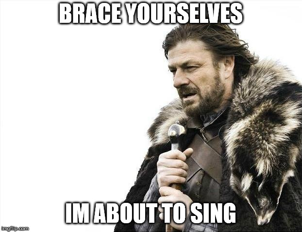 lalalalalaaaaa | BRACE YOURSELVES IM ABOUT TO SING | image tagged in braceformysinging | made w/ Imgflip meme maker