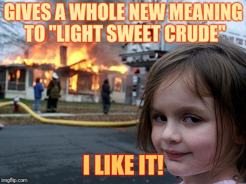 "Disaster Girl Meme | GIVES A WHOLE NEW MEANING TO ""LIGHT SWEET CRUDE"" I LIKE IT! 