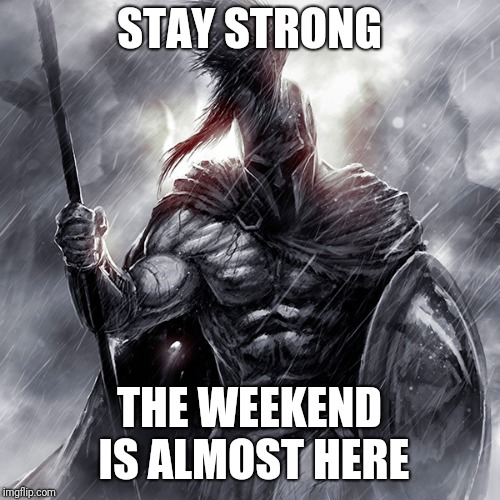 STAY STRONG THE WEEKEND IS ALMOST HERE | image tagged in survival,sparta | made w/ Imgflip meme maker