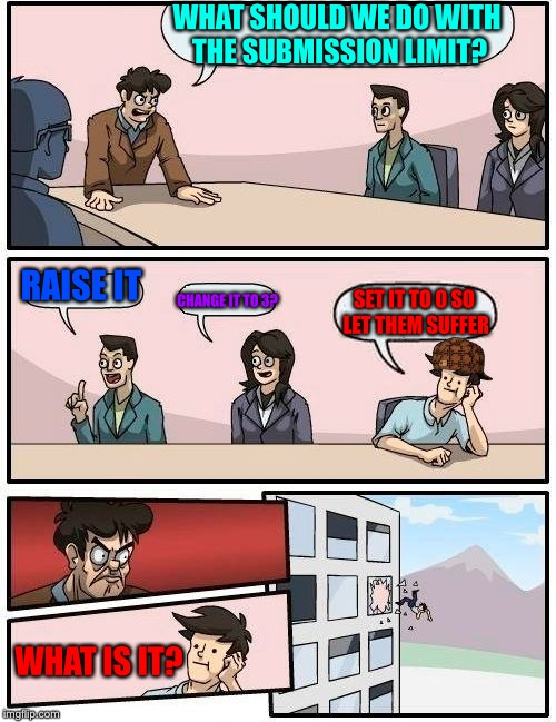 Imgflip meeting | WHAT SHOULD WE DO WITH THE SUBMISSION LIMIT? RAISE IT CHANGE IT TO 3? SET IT TO 0 SO LET THEM SUFFER WHAT IS IT? | image tagged in memes,boardroom meeting suggestion,scumbag | made w/ Imgflip meme maker