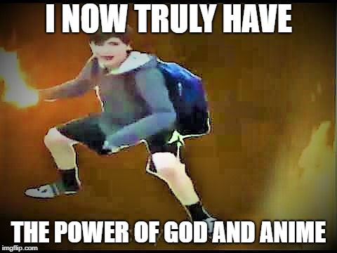 he has the power | I NOW TRULY HAVE THE POWER OF GOD AND ANIME | image tagged in memes | made w/ Imgflip meme maker