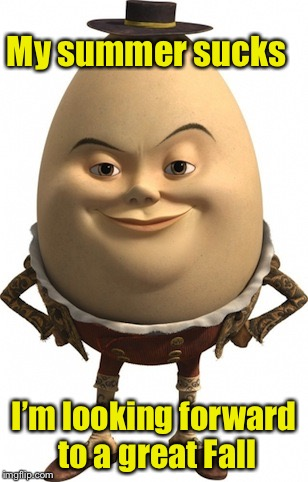 Humpty Dumpty sat on a wall.  Humpty Dumpty had a great fall . . . | My summer sucks I'm looking forward to a great Fall | image tagged in humpty dumpty,memes,bad pun,fall | made w/ Imgflip meme maker