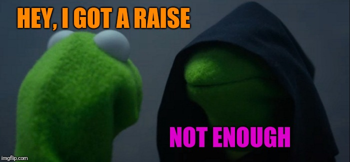 Evil Kermit Meme | HEY, I GOT A RAISE NOT ENOUGH | image tagged in memes,evil kermit | made w/ Imgflip meme maker