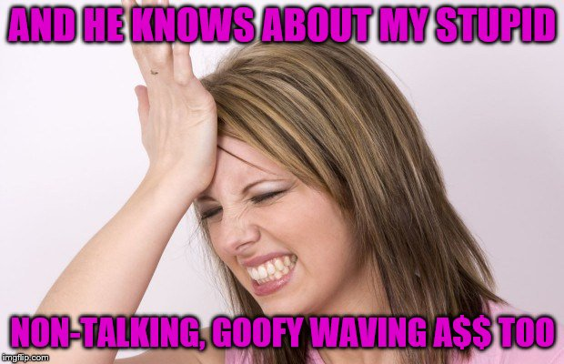 AND HE KNOWS ABOUT MY STUPID NON-TALKING, GOOFY WAVING A$$ TOO | made w/ Imgflip meme maker