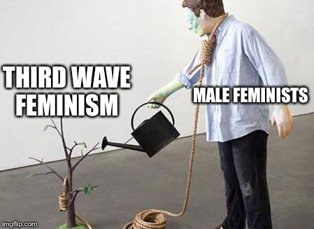 MALE FEMINISTS THIRD WAVE FEMINISM | image tagged in man watering tree with noose | made w/ Imgflip meme maker