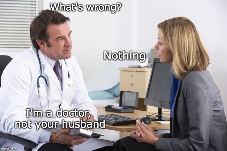 What's wrong? Nothing I'm a doctor, not your husband | image tagged in doctor and patient,confidence | made w/ Imgflip meme maker