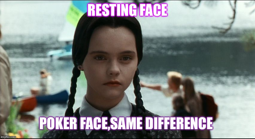 Wednesday Addams | RESTING FACE POKER FACE,SAME DIFFERENCE | image tagged in wednesday addams | made w/ Imgflip meme maker