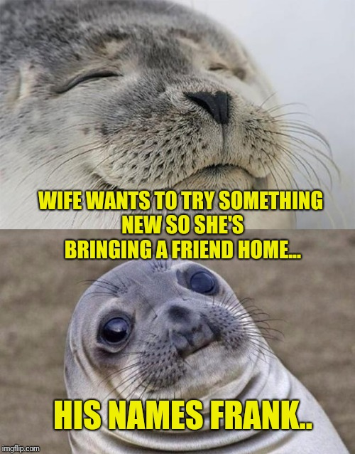 Careful what you ask for | WIFE WANTS TO TRY SOMETHING NEW SO SHE'S BRINGING A FRIEND HOME... HIS NAMES FRANK.. | image tagged in memes,short satisfaction vs truth | made w/ Imgflip meme maker