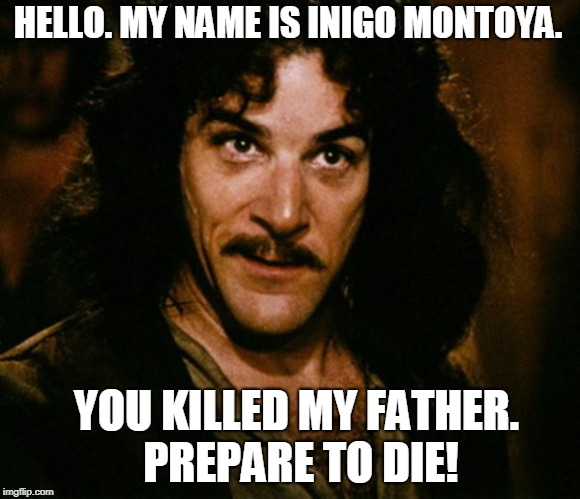 HELLO. MY NAME IS INIGO MONTOYA. YOU KILLED MY FATHER. PREPARE TO DIE! | image tagged in inigo montoya | made w/ Imgflip meme maker