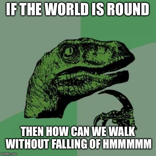 Philosoraptor | IF THE WORLD IS ROUND THEN HOW CAN WE WALK WITHOUT FALLING OF HMMMMM | image tagged in memes,philosoraptor | made w/ Imgflip meme maker