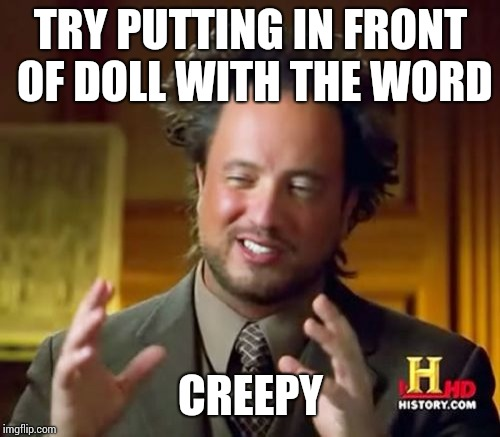 Ancient Aliens Meme | TRY PUTTING IN FRONT OF DOLL WITH THE WORD CREEPY | image tagged in memes,ancient aliens | made w/ Imgflip meme maker