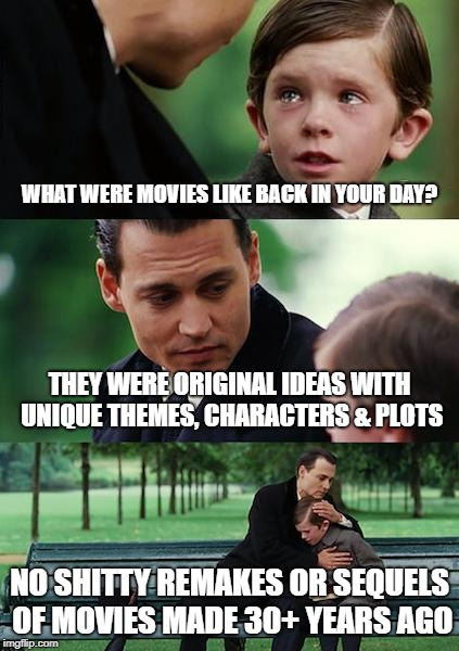 Finding Neverland Meme | WHAT WERE MOVIES LIKE BACK IN YOUR DAY? THEY WERE ORIGINAL IDEAS WITH UNIQUE THEMES, CHARACTERS & PLOTS NO SHITTY REMAKES OR SEQUELS OF MOVI | image tagged in memes,finding neverland | made w/ Imgflip meme maker