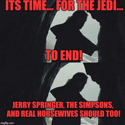 Luke Skywalker | ITS TIME... FOR THE JEDI... TO END! JERRY SPRINGER, THE SIMPSONS, AND REAL HOUSEWIVES SHOULD TOO! | image tagged in memes,funny,dank,gave up,not the jedi way | made w/ Imgflip meme maker