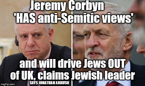 Jeremy Corbyn 'HAS anti-Semitic views' | Jeremy Corbyn      'HAS anti-Semitic views' and will drive Jews OUT of UK, claims Jewish leader SAYS JONATHAN ARKUSH | image tagged in arkush - corbyn,corbyn eww,anti-semitic,party of hate,corbyn's labour party,mcdonnell abbott | made w/ Imgflip meme maker